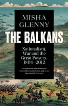 The Balkans, 1804–2012 - Nationalism, War and the Great Powers ebook by Misha Glenny