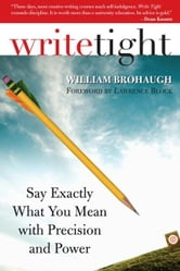 Write Tight: Say Exactly What You Mean with Precision and Power ebook by William Brohaugh