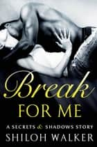 Break For Me - A Secrets & Shadows Story ebook by Shiloh Walker