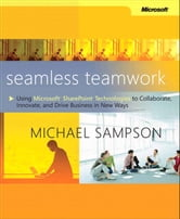 Seamless Teamwork - Using Microsoft SharePoint Technologies to Collaborate, Innovate, and Drive Business in New Ways ebook by Michael Sampson