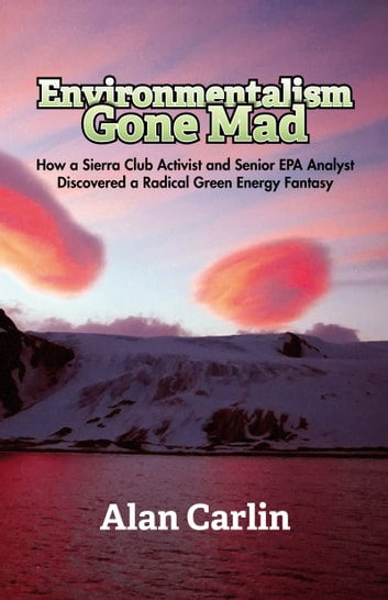 Environmentalism Gone Mad - How a Sierra Club Activist and Senior EPA Analyst Discovered a Radical Green Energy Fantasy e-bok by Alan Carlin