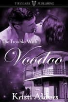 The Trouble with Voodoo ebook by Kristi Ahlers
