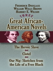 Three Great African-American Novels - The Heroic Slave, Clotel and Our Nig ebook by Frederick Douglass,William Wells Brown,Harriet E. Wilson