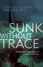 Sunk Without Trace: 30 dramatic accounts of yachts lost at sea ebook by Paul Gelder