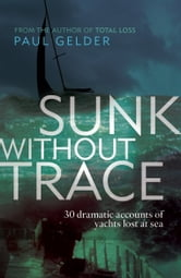 Sunk Without Trace: 30 dramatic accounts of yachts lost at sea - 30 dramatic accounts of yachts lost at sea ebook by Paul Gelder