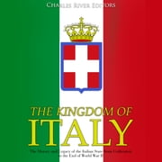 Kingdom of Italy, The: The History and Legacy of the Italian State from Unification to the End of World War II audiobook by Charles River Editors