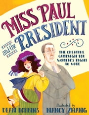 Miss Paul and the President - The Creative Campaign for Women's Right to Vote ebook by Dean Robbins, Nancy Zhang