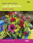 Grow Your Own Cut Flowers ebook by Sarah Raven