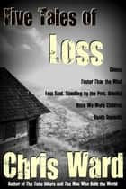 Five Tales of Loss ebook by Chris Ward