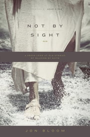Not by Sight - A Fresh Look at Old Stories of Walking by Faith ebook by Jon Bloom,John Piper
