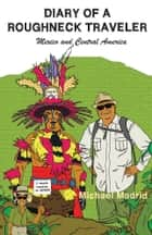 Diary of a Roughneck Traveler - Mexico and Central America ebook by Michael Madrid