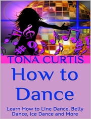 How to Dance: Learn How to Line Dance, Belly Dance, Ice Dance and More ebook by Tona Curtis