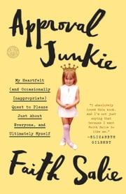 Approval Junkie - My Heartfelt (and Occasionally Inappropriate) Quest to Please Just About Everyone, and Ultimately Myself ebook by Faith Salie