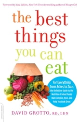 The Best Things You Can Eat - For Everything from Aches to Zzzz, the Definitive Guide to the Nutrition-Packed Foods that Energize, Heal, and Help You Look Great ebook by David Grotto, RD