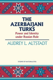 The Azerbaijani Turks - Power and Identity under Russian Rule ebook by Audrey L. Alstadt