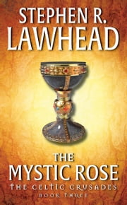 The Mystic Rose - The Celtic Crusades: Book III ebook by Stephen R. Lawhead