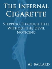 The Infernal Cigarette: Stepping Through Hell Without the Devil Noticing ebook by Al Ballard