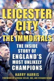 Leicester City: The Immortals - The Inside Story of England's Most Unlikely Champions ebook by Harry Harris,Gordon Taylor, OBE,Richard Bevan