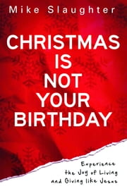 Christmas Is Not Your Birthday - Experience the Joy of Living and Giving like Jesus ebook by Slaughter
