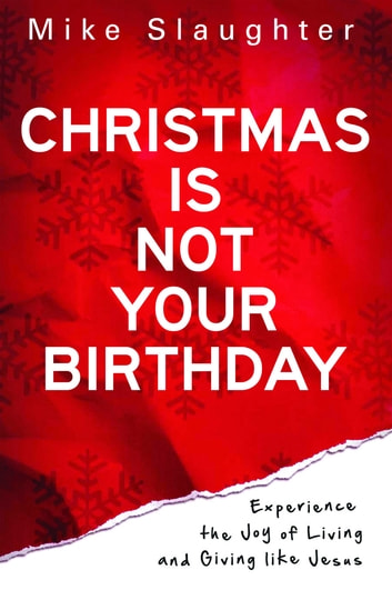 Christmas Is Not Your Birthday - Experience the Joy of Living and Giving like Jesus ebook by Mike Slaughter