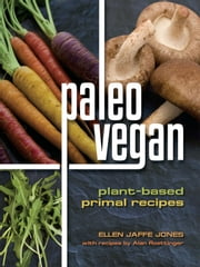 Paleo Vegan - Plant-Based Primal Recipes ebook by Ellen Jaffe Jones,Alan Roettinger