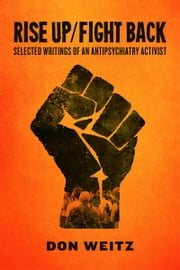Rise Up/Fight Back - Selected Writings of an Antipsychiatry Activist ebook by Don Weitz