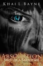 Absolution: Sins of a Sacrifice - Indebted, #3 ebook by Khai L Bayne