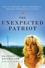 The Unexpected Patriot - How an Ordinary American Mother Is Bringing Terrorists to Justice ebook by Shannen Rossmiller,Sue Carswell