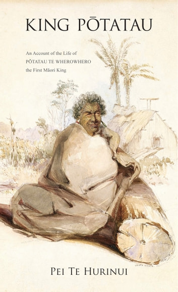 King Potatau - An Account of the Life of Potatau te Wherowhero the First Maori King eBook by Pei Te Hurinui