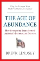The Age of Abundance - How Prosperity Transformed America's Politics and Culture ebook by Brink Lindsey