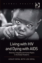 Living with HIV and Dying with AIDS - Diversity, Inequality and Human Rights in the Global Pandemic ebook by Em Prof Len Doyal,Professor Lesley Doyal,Professor Nana K Poku