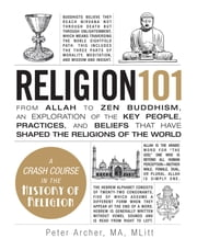 Religion 101 - From Allah to Zen Buddhism, an Exploration of the Key People, Practices, and Beliefs that Have Shaped the Religions of the World ebook by Peter Archer