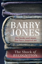 The Shock of Recognition - The books and music that have inspired me ebook by Barry Jones
