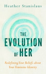 The Evolution of Her: Redefining Your Beliefs about Your Feminine Identity ebook by Heather Stanislaus