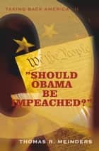 """Should Obama Be Impeached?"" - ""Taking Back America - Ii"" ebook by Thomas R. Meinders"