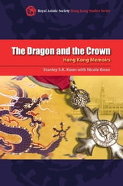 The Dragon and the Crown - Hong Kong Memoirs ebook by Stanley S.K. Kwan,Nicole Kwan