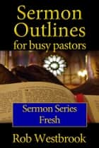 Sermon Outlines for Busy Pastors: Fresh Sermon Series ebook by Rob Westbrook