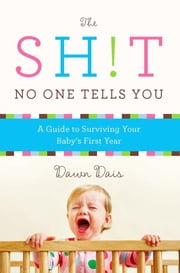The Sh!t No One Tells You - A Guide to Surviving Your Baby's First Year ebook by Dawn Dais