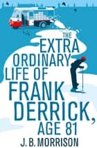 The Extra Ordinary Life of Frank Derrick, Age 81: Frank Derrick Book 1 ebook by J. B. Morrison