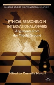 Ethical Reasoning in International Affairs - Arguments from the Middle Ground ebook by C. Navari