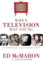 When Television Was Young - The Inside Story with Memories by Legends of the Small Screen ebook by Ed McMahon, David C. Fisher