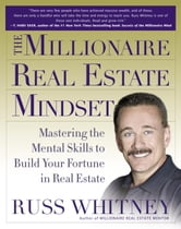 The Millionaire Real Estate Mindset - Mastering the Mental Skills to Build Your Fortune in Real Estate ebook by Russ Whitney