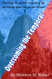 Overcoming the Temporal - Overcoming The Mountains and Giants of Life and Reaching Higher Than You Ever Dreamed ebook by Matthew M. Fisher