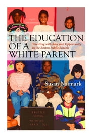 The Education of a White Parent: Wrestling with Race and Opportunity in the Boston Public Schools ebook by Susan Naimark