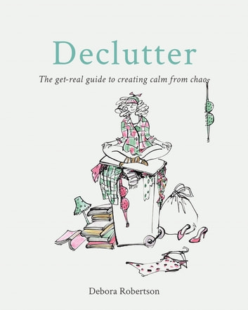 Declutter - The get-real guide to creating calm from chaos ebook by Debora Robertson