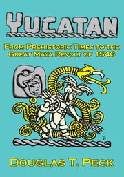 THE YUCATAN-FROM PREHISTORIC TIMES TO THE GREAT MAYA REVOLT - A NARRATIVE HISTORY OF THE ORIGIN OF MAYA CIVILIZATION AND THE EPIC ENCOUNTER WITH SPANISH CONQUEST ebook by Douglas T. Peck