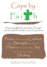 Cope by Faith - Partnering With God to Get Through and Triumph From the Cancer Experience ebook by Natalie Hamrick, Ph.D.