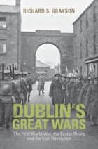 Dublin's Great Wars - The First World War, the Easter Rising and the Irish Revolution ebook by Professor Richard S. Grayson