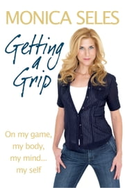 Getting a Grip - On My Game, My Body, My Mind... My Self ebook by Monica Seles