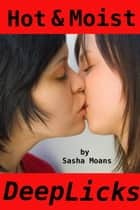 Hot & Moist, Deep Licks (Lesbian Erotica) ebook by Sasha Moans
